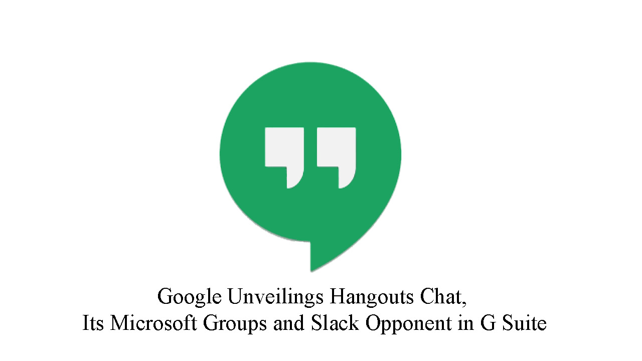 Google Unveilings Hangouts Chat, Its Microsoft Groups and Slack